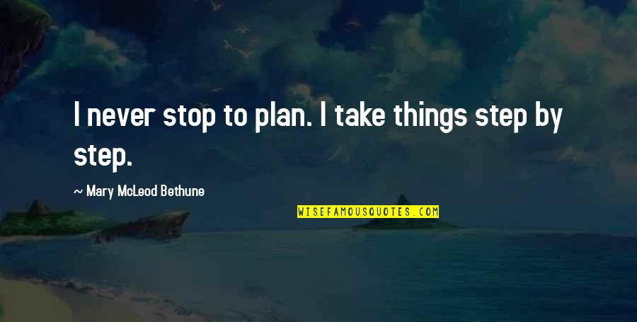 Being Perturbed Quotes By Mary McLeod Bethune: I never stop to plan. I take things