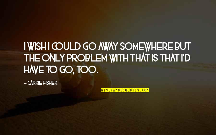 Being Physically Active Quotes By Carrie Fisher: I wish I could go away somewhere but