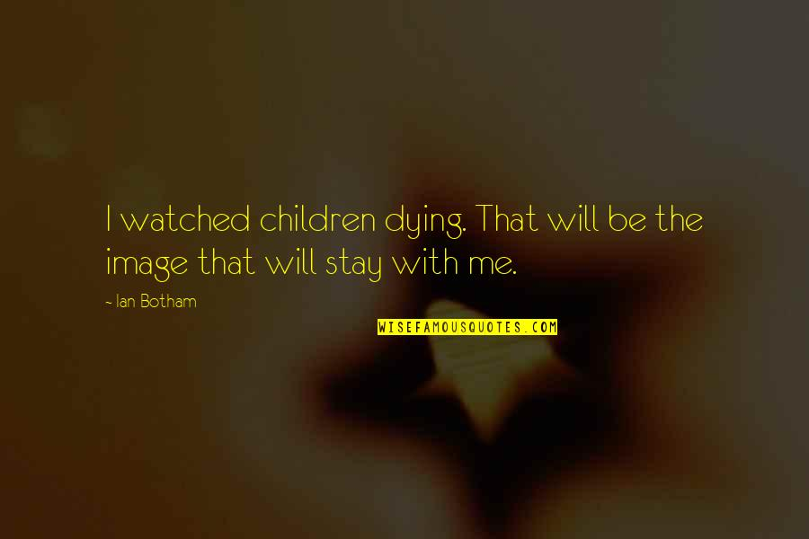 Being Physically Active Quotes By Ian Botham: I watched children dying. That will be the