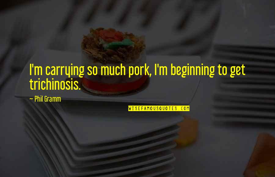 Being Picked Last Quotes By Phil Gramm: I'm carrying so much pork, I'm beginning to