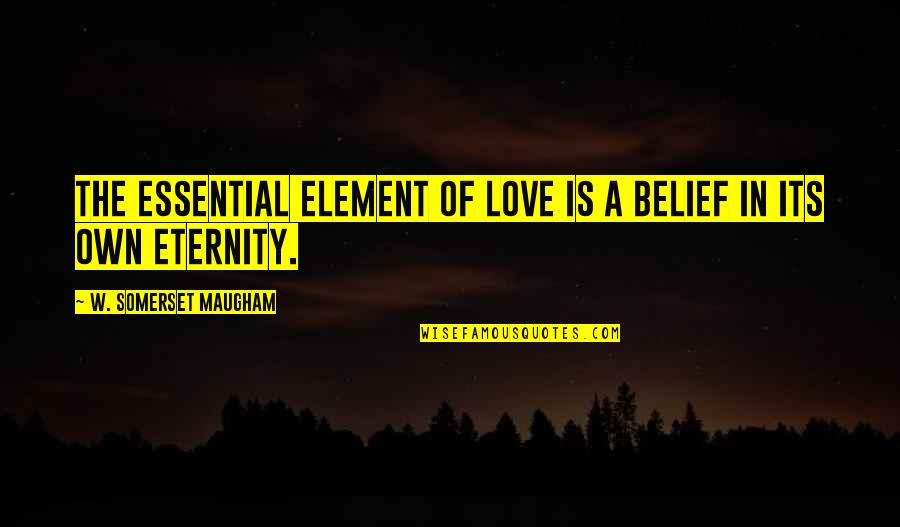 Being Picked Last Quotes By W. Somerset Maugham: The essential element of love is a belief