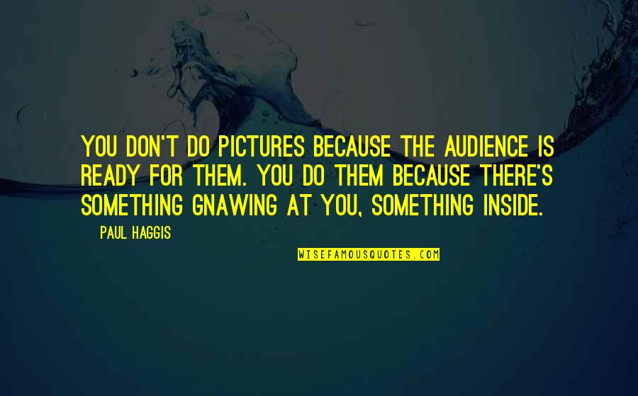 Being Poor Tumblr Quotes By Paul Haggis: You don't do pictures because the audience is