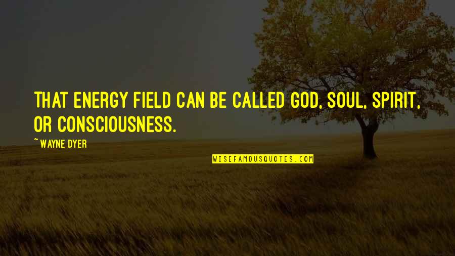 Being Poor Tumblr Quotes By Wayne Dyer: That energy field can be called God, soul,