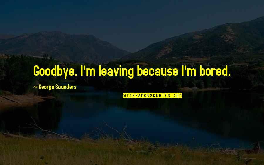 Being Positive In The Workplace Quotes By George Saunders: Goodbye. I'm leaving because I'm bored.