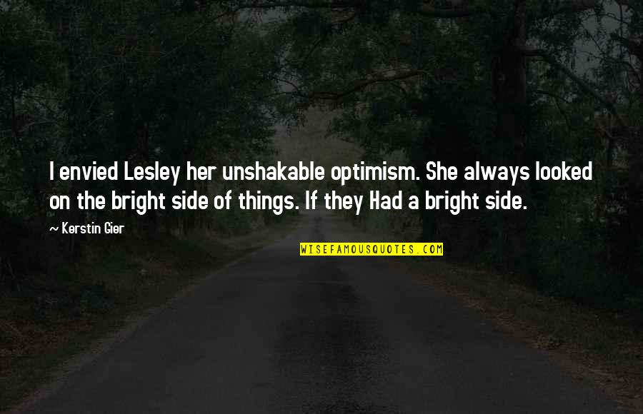 Being Positive In The Workplace Quotes By Kerstin Gier: I envied Lesley her unshakable optimism. She always