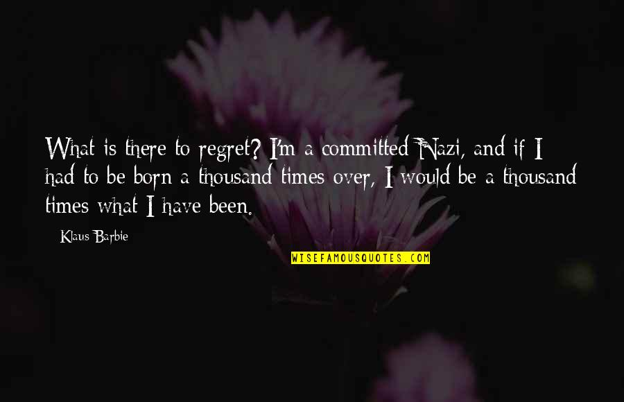 Being Pregnant And Beautiful Quotes By Klaus Barbie: What is there to regret? I'm a committed