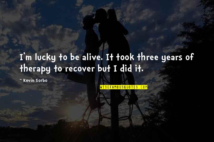Being Prepared For God Quotes By Kevin Sorbo: I'm lucky to be alive. It took three