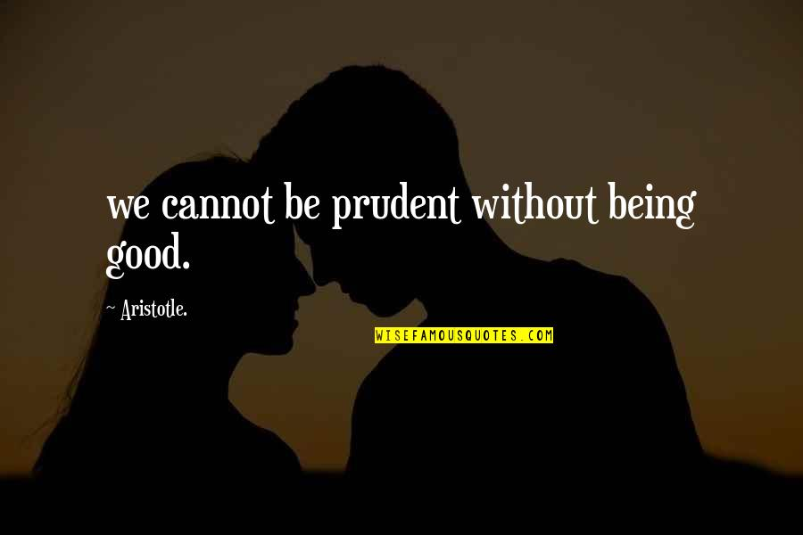Being Prudent Quotes By Aristotle.: we cannot be prudent without being good.
