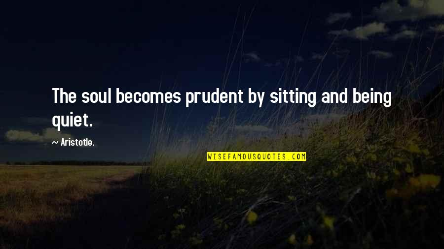 Being Prudent Quotes By Aristotle.: The soul becomes prudent by sitting and being