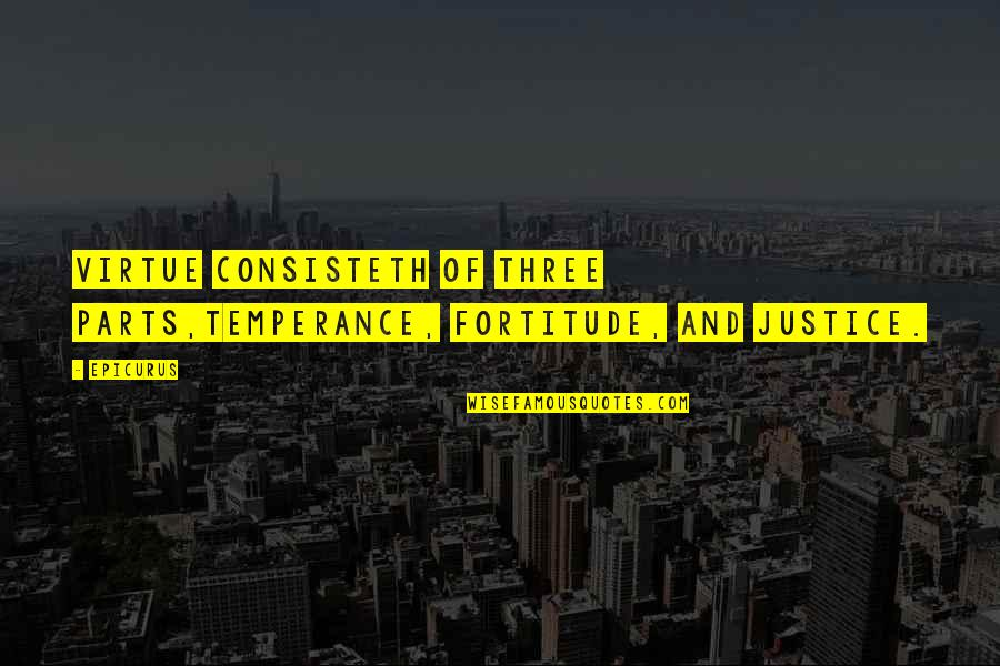 Being Prudent Quotes By Epicurus: Virtue consisteth of three parts,temperance, fortitude, and justice.