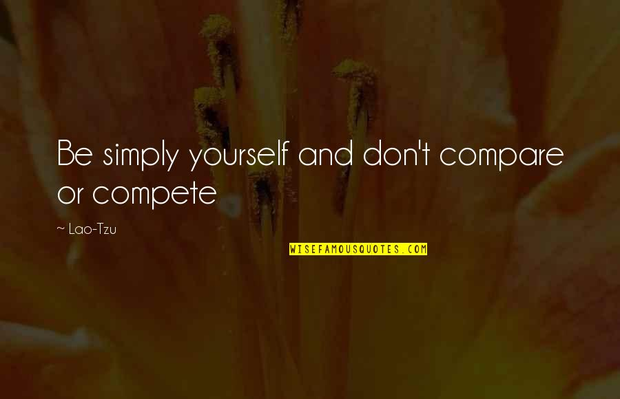 Being Prudent Quotes By Lao-Tzu: Be simply yourself and don't compare or compete