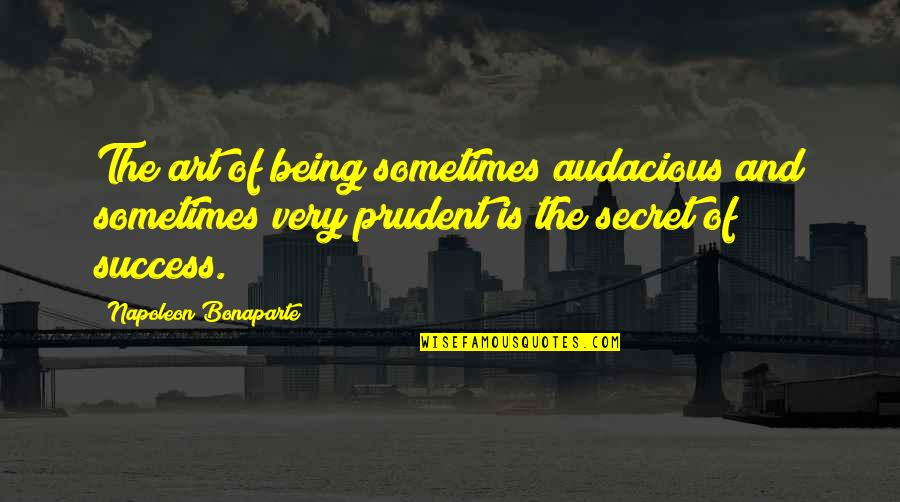 Being Prudent Quotes By Napoleon Bonaparte: The art of being sometimes audacious and sometimes