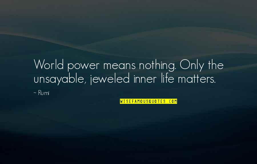 Being Prudent Quotes By Rumi: World power means nothing. Only the unsayable, jeweled