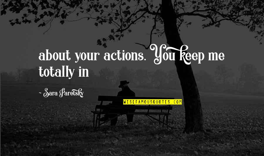 Being Prudent Quotes By Sara Paretsky: about your actions. You keep me totally in