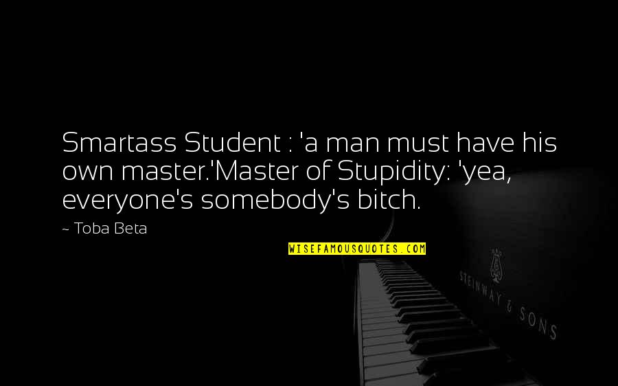 Being Prudent Quotes By Toba Beta: Smartass Student : 'a man must have his