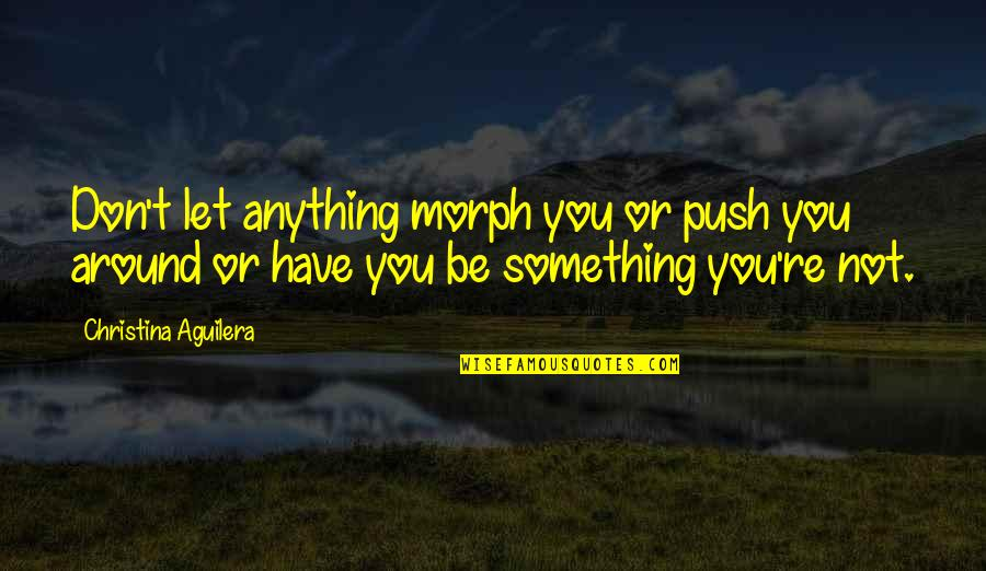 Being Published Quotes By Christina Aguilera: Don't let anything morph you or push you