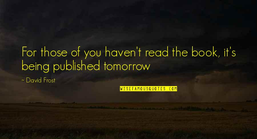 Being Published Quotes By David Frost: For those of you haven't read the book,