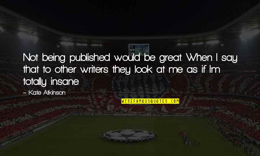Being Published Quotes By Kate Atkinson: Not being published would be great. When I