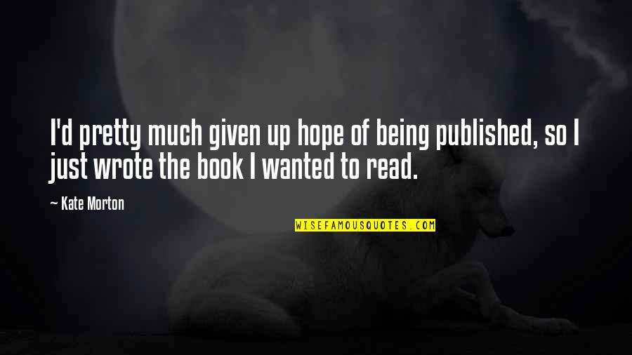 Being Published Quotes By Kate Morton: I'd pretty much given up hope of being