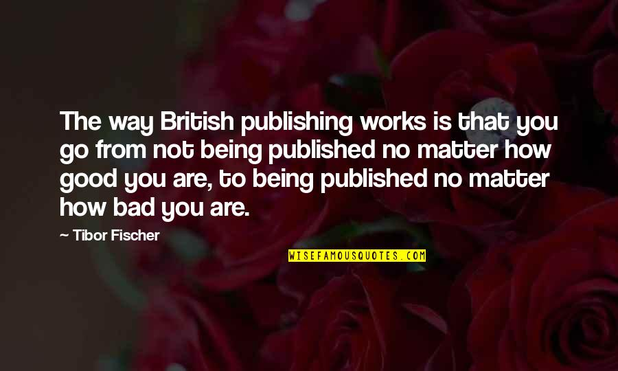Being Published Quotes By Tibor Fischer: The way British publishing works is that you
