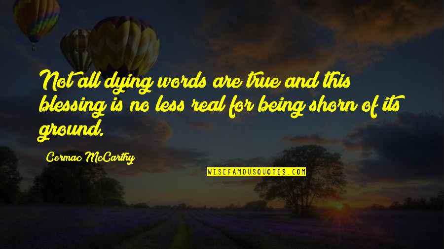 Being Real And True Quotes By Cormac McCarthy: Not all dying words are true and this