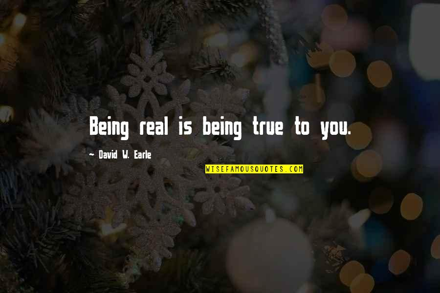 Being Real And True Quotes By David W. Earle: Being real is being true to you.