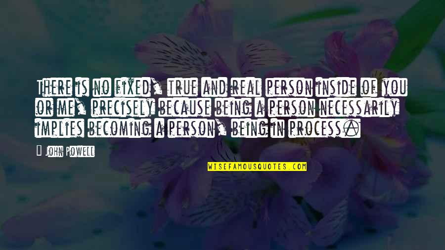 Being Real And True Quotes By John Powell: There is no fixed, true and real person