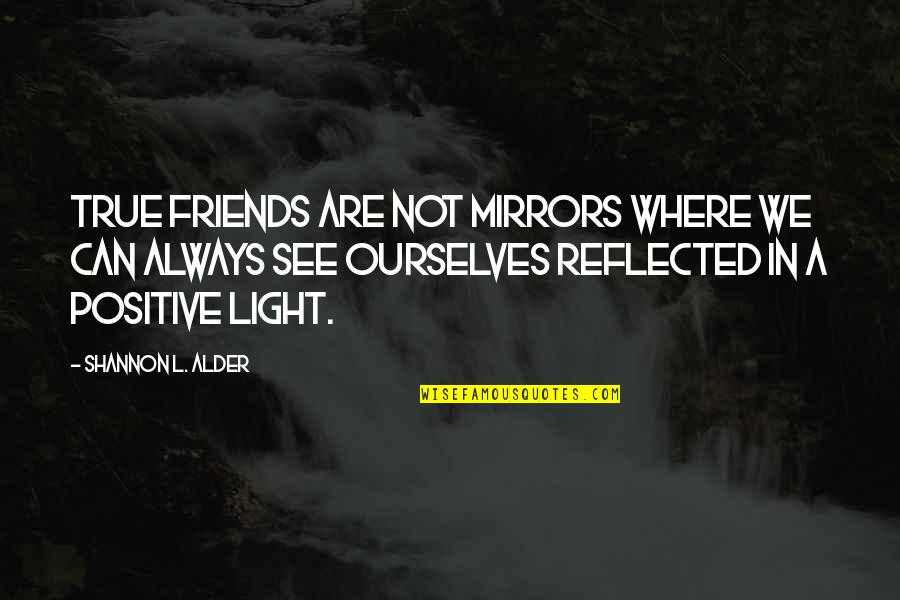 Being Real And True Quotes By Shannon L. Alder: True friends are not mirrors where we can