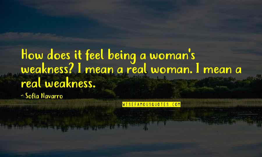 Being Real Woman Quotes By Sofia Navarro: How does it feel being a woman's weakness?