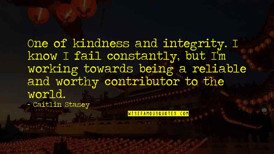 Being Reliable Quotes By Caitlin Stasey: One of kindness and integrity. I know I