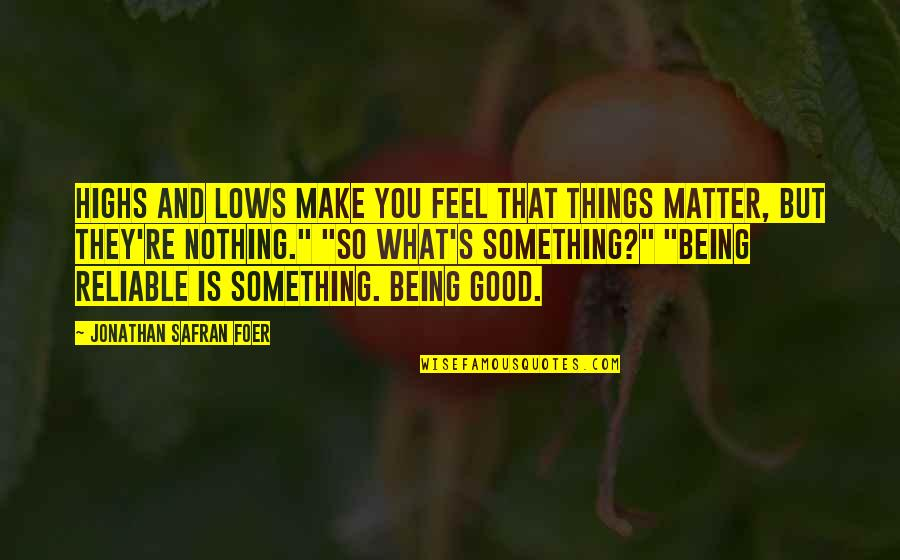 Being Reliable Quotes By Jonathan Safran Foer: Highs and lows make you feel that things