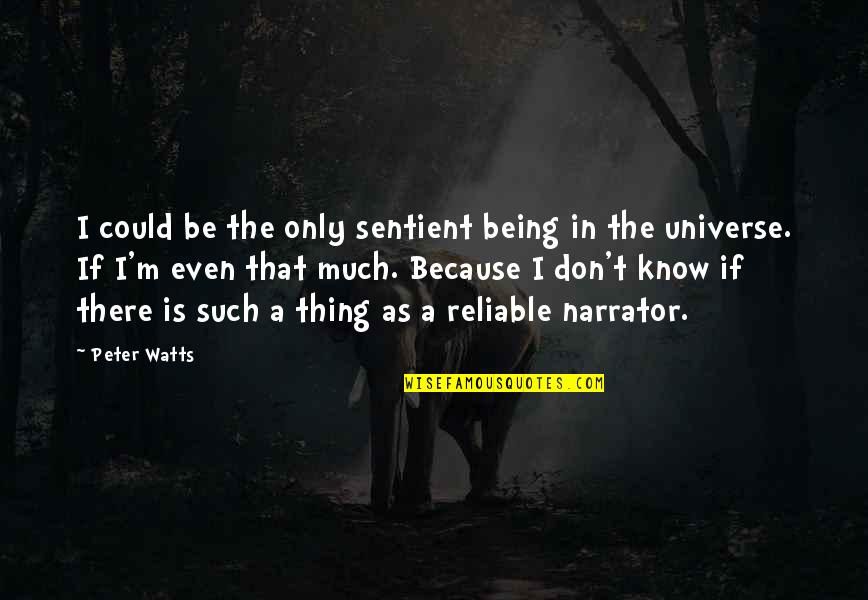 Being Reliable Quotes By Peter Watts: I could be the only sentient being in