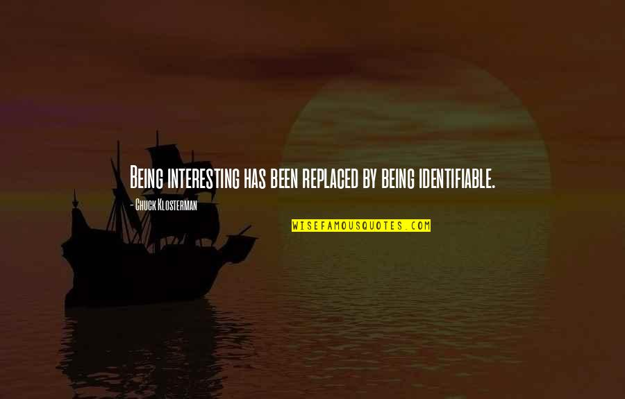 Being Replaced Quotes By Chuck Klosterman: Being interesting has been replaced by being identifiable.