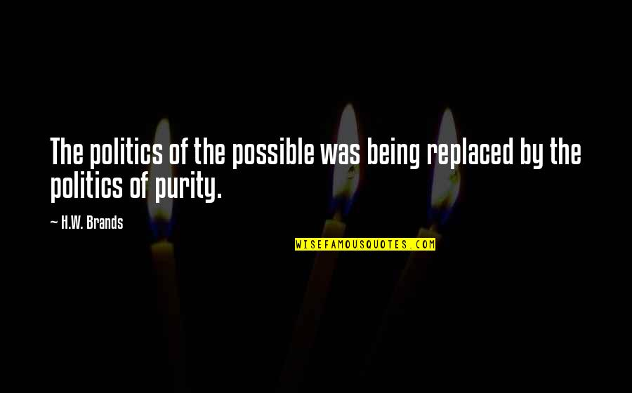 Being Replaced Quotes By H.W. Brands: The politics of the possible was being replaced