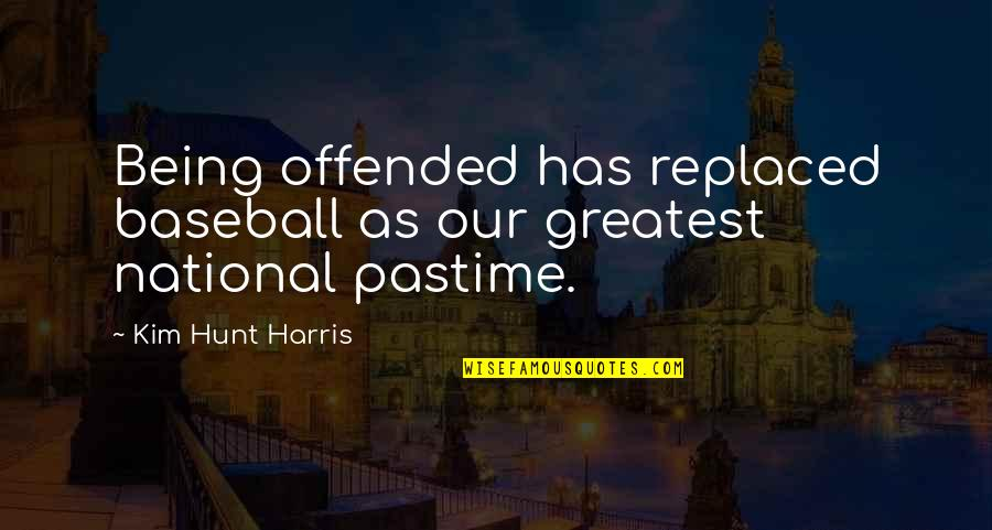Being Replaced Quotes By Kim Hunt Harris: Being offended has replaced baseball as our greatest
