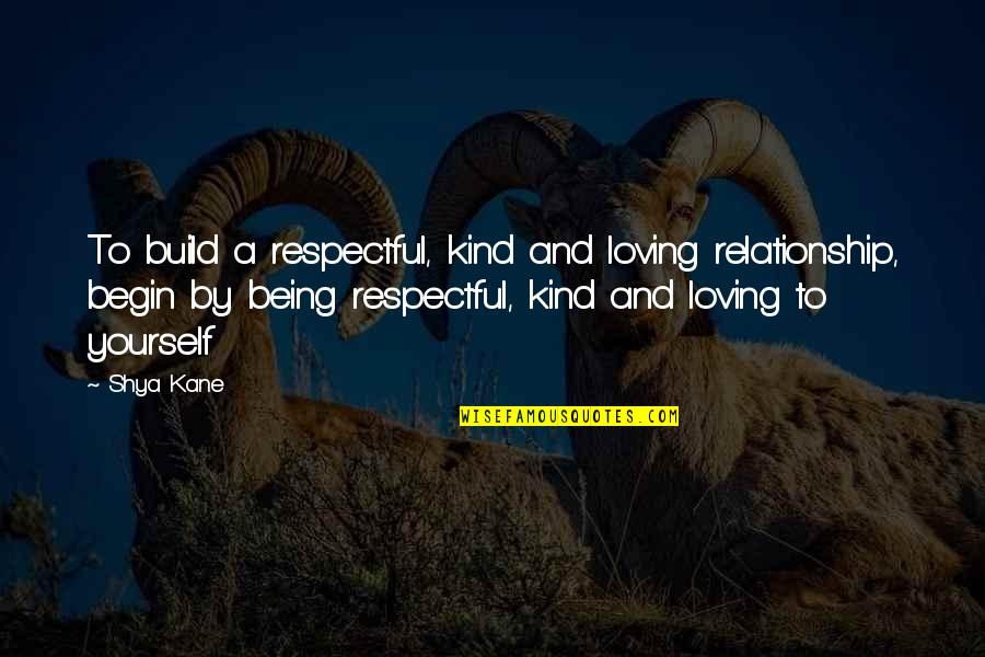 Being Respectful In A Relationship Quotes By Shya Kane: To build a respectful, kind and loving relationship,