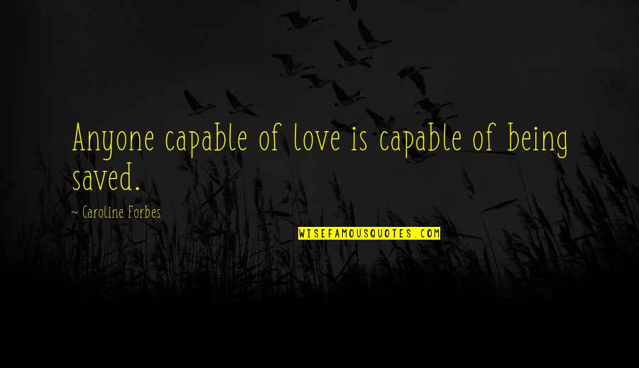 Being Saved By Love Quotes By Caroline Forbes: Anyone capable of love is capable of being