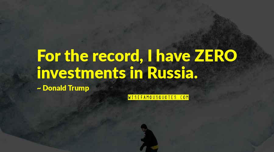 Being Scared To Move Forward Quotes By Donald Trump: For the record, I have ZERO investments in