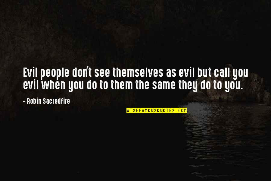 Being Scared To Move Forward Quotes By Robin Sacredfire: Evil people don't see themselves as evil but