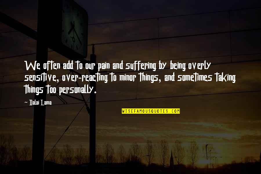 Being Sensitive Quotes By Dalai Lama: We often add to our pain and suffering