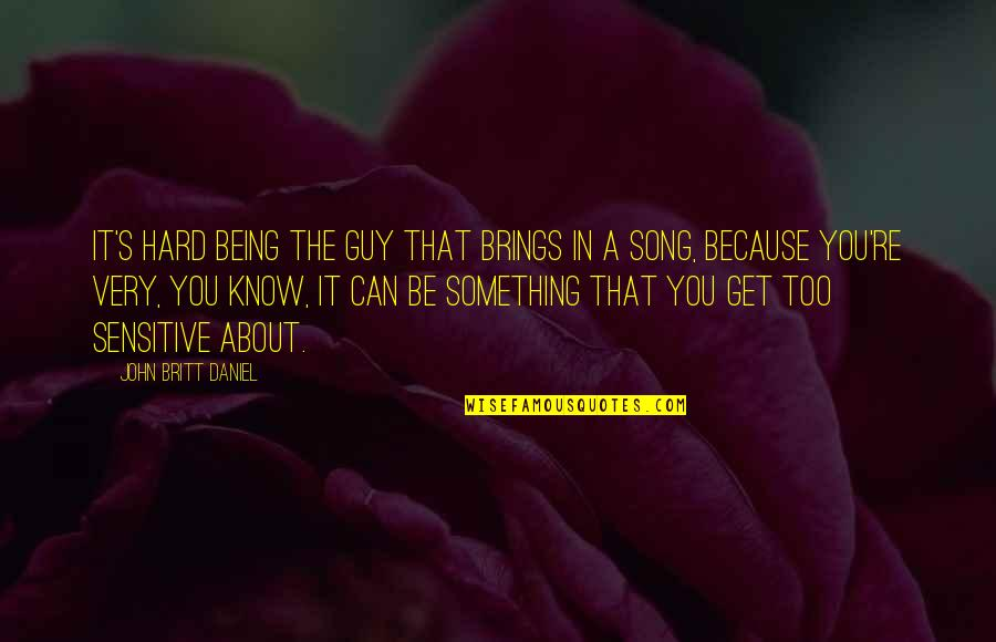Being Sensitive Quotes By John Britt Daniel: It's hard being the guy that brings in