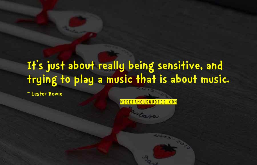Being Sensitive Quotes By Lester Bowie: It's just about really being sensitive, and trying