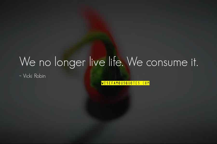 Being Simple And Unique Quotes By Vicki Robin: We no longer live life. We consume it.