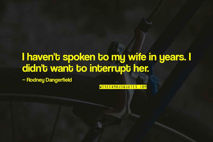 Being Simple Me Quotes By Rodney Dangerfield: I haven't spoken to my wife in years.