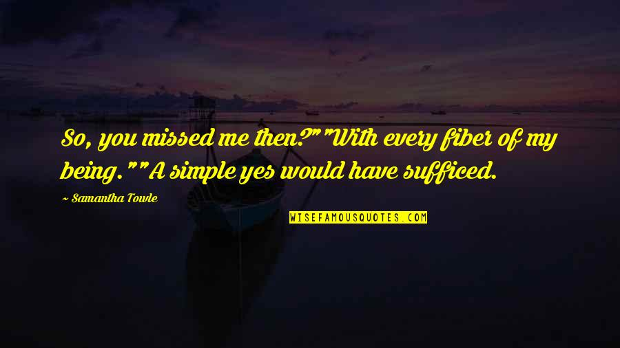 """Being Simple Me Quotes By Samantha Towle: So, you missed me then?""""""""With every fiber of"""