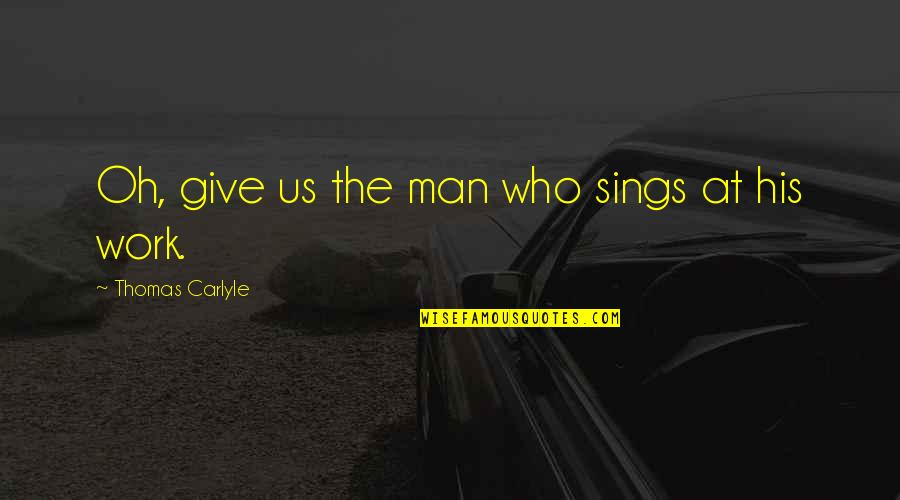 Being Simple Me Quotes By Thomas Carlyle: Oh, give us the man who sings at