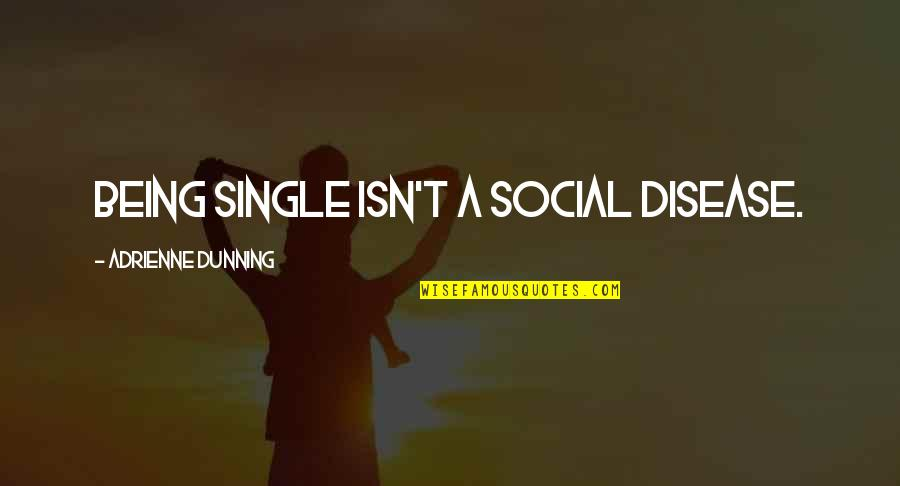 Being Single Quotes By Adrienne Dunning: Being single isn't a social disease.