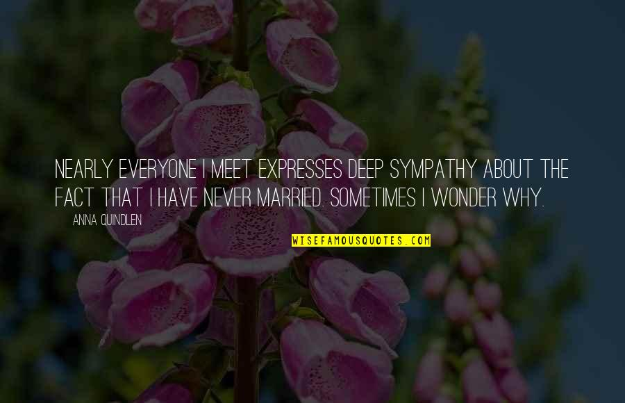 Being Single Quotes By Anna Quindlen: Nearly everyone I meet expresses deep sympathy about