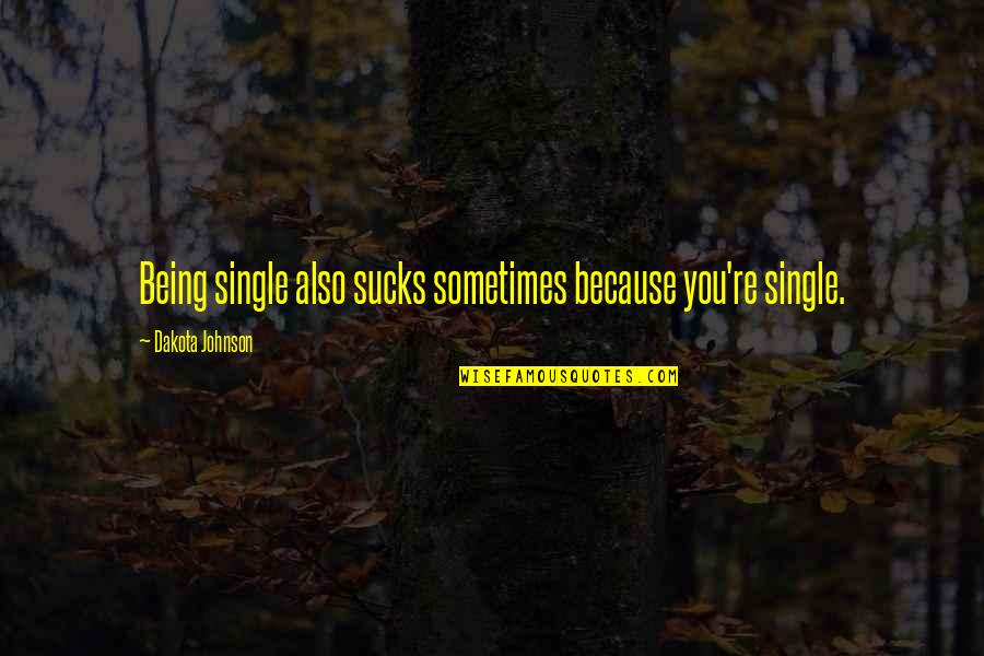 Being Single Quotes By Dakota Johnson: Being single also sucks sometimes because you're single.