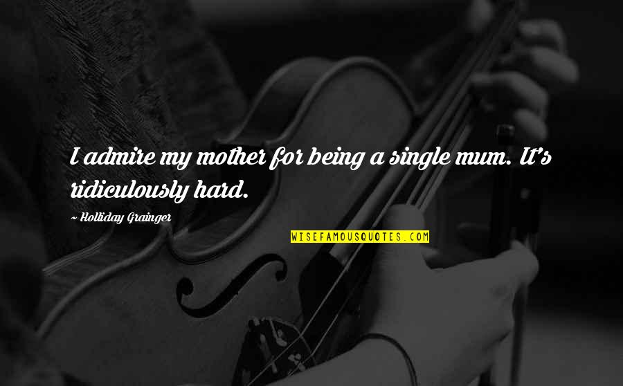 Being Single Quotes By Holliday Grainger: I admire my mother for being a single
